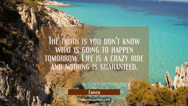 The truth is you don't know what is going to happen tomorrow. Life is a crazy ride and nothing is g