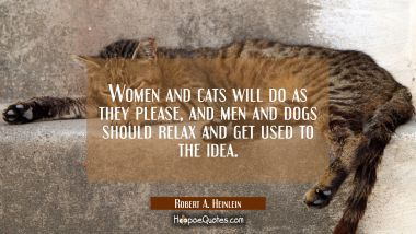 Women and cats will do as they please and men and dogs should relax and get used to the idea.