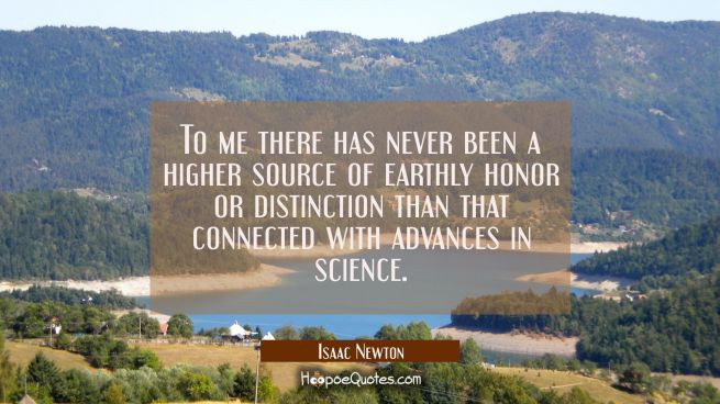 To me there has never been a higher source of earthly honor or distinction than that connected with