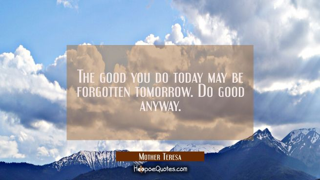 The good you do today may be forgotten tomorrow. Do good anyway.