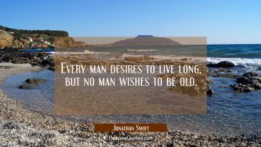 Every man desires to live long but no man wishes to be old.