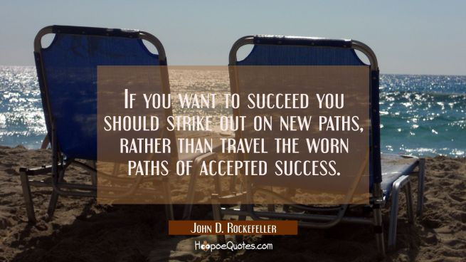If you want to succeed you should strike out on new paths rather than travel the worn paths of acce