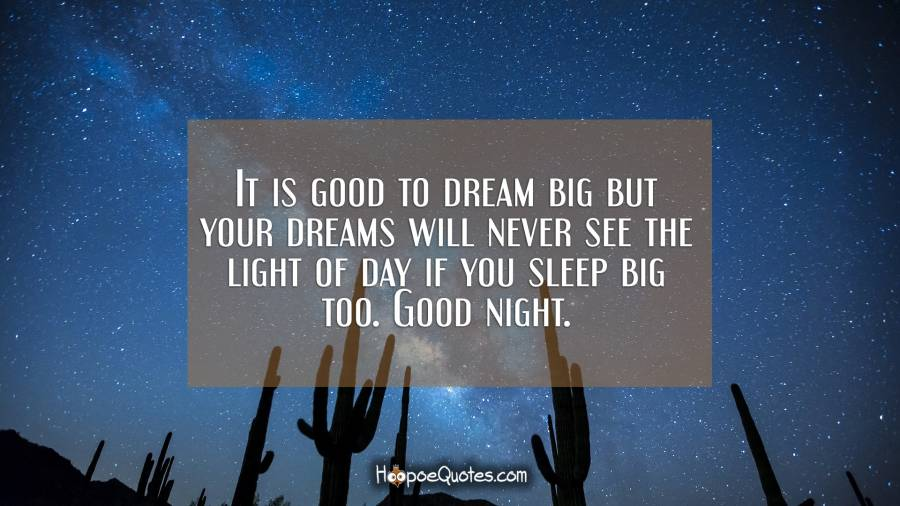 It is good to dream big but your dreams will never see the light of day if you sleep big too. Good night. Good Night Quotes