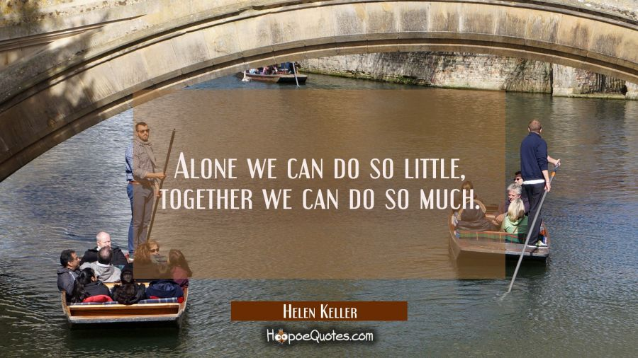 Alone we can do so little, together we can do so much. Helen Keller Quotes