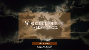 Work is the curse of the drinking classes. Oscar Wilde Quotes