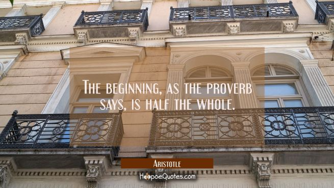 The beginning as the proverb says is half the whole