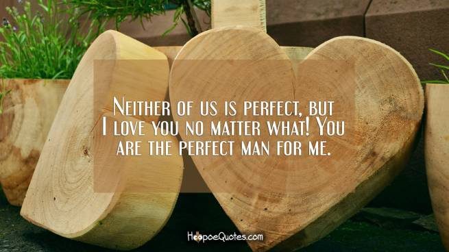 Neither of us is perfect, but I love you no matter what! You are the perfect man for me.