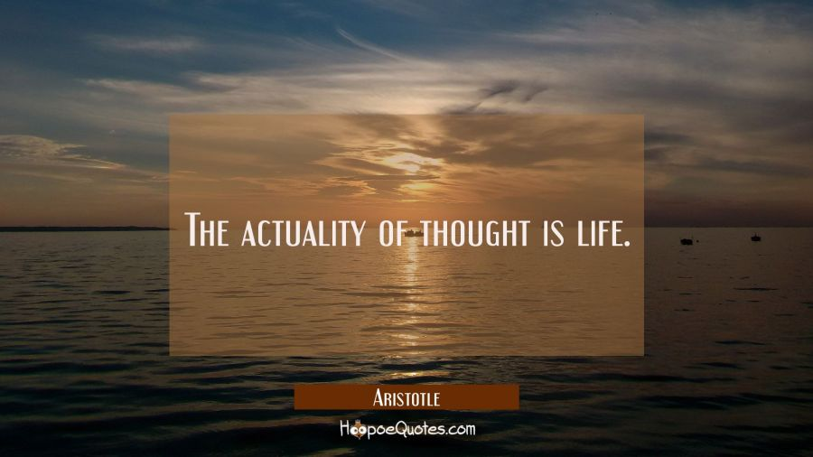 The actuality of thought is life Aristotle Quotes