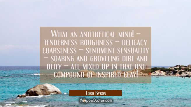 What an antithetical mind! -- tenderness roughness -- delicacy coarseness -- sentiment sensuality -