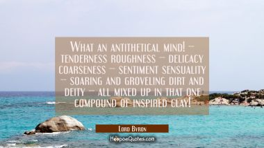 What an antithetical mind! -- tenderness roughness -- delicacy coarseness -- sentiment sensuality - Lord Byron Quotes