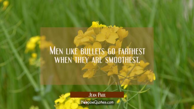 Men like bullets go farthest when they are smoothest.
