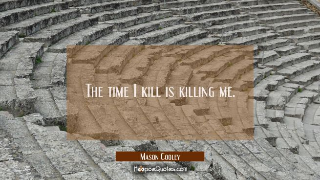 The time I kill is killing me.