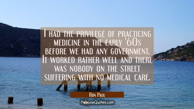 I had the privilege of practicing medicine in the early '60s before we had any government. It worke