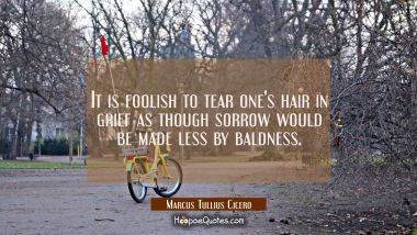 It is foolish to tear one's hair in grief as though sorrow would be made less by baldness.