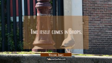 Time itself comes in drops.