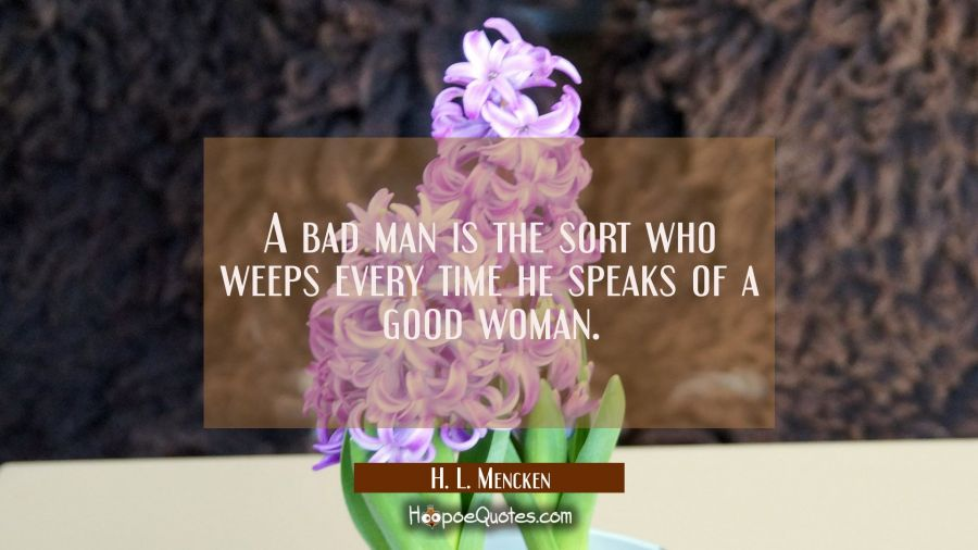 A bad man is the sort who weeps every time he speaks of a good woman. H. L. Mencken Quotes