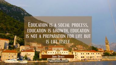 Education is a social process, education is growth, education is not a preparation for life but is