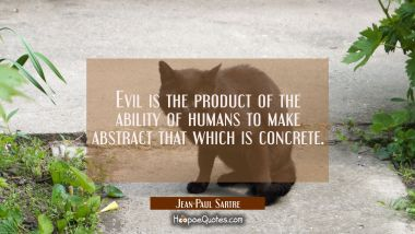 Evil is the product of the ability of humans to make abstract that which is concrete.