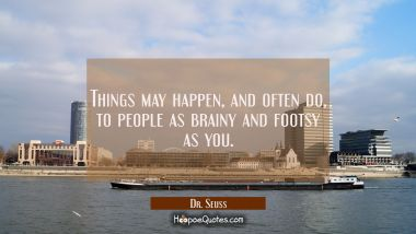 Things may happen and often do to people as brainy and footsy as you