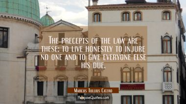 The precepts of the law are these: to live honestly to injure no one and to give everyone else his