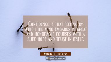 Confidence is that feeling by which the mind embarks in great and honorable courses with a sure hop