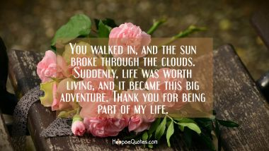 You walked in, and the sun broke through the clouds. Suddenly, life was worth living, and it became this big adventure. Thank you for being part of my life. Valentine's Day Quotes