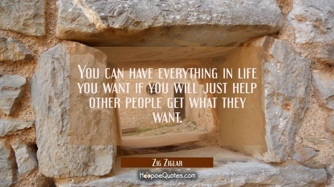 You can have everything in life you want if you will just help other people get what they want.