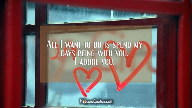 All I want to do is spend my days being with you. I adore you.