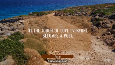 At the touch of love everyone becomes a poet. Plato Quotes