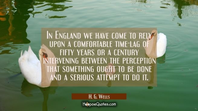 In England we have come to rely upon a comfortable time-lag of fifty years or a century intervening