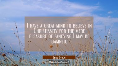 I have a great mind to believe in Christianity for the mere pleasure of fancying I may be damned.