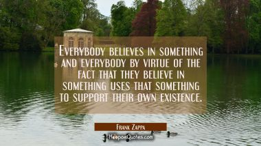 Everybody believes in something and everybody by virtue of the fact that they believe in something