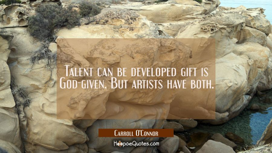 Talent can be developed gift is God-given. But artists have both. Carroll O'Connor Quotes