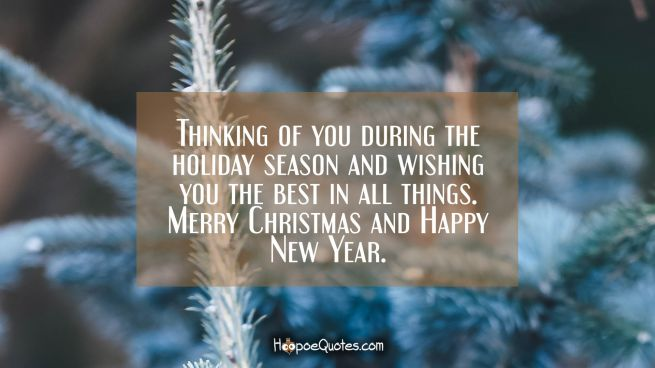 Thinking of you during the holiday season and wishing you the best in all things. Merry Christmas and Happy New Year.