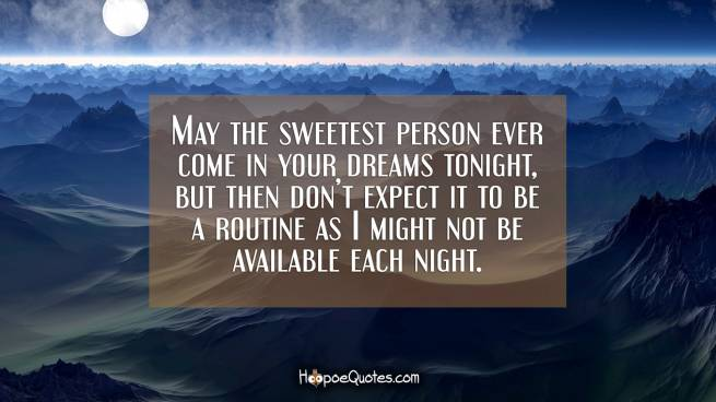 May the sweetest person ever come in your dreams tonight, but then don't expect it to be a routine as I might not be available each night.