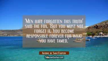 'Men have forgotten this truth' said the fox. 'But you must not forget it. You become responsible