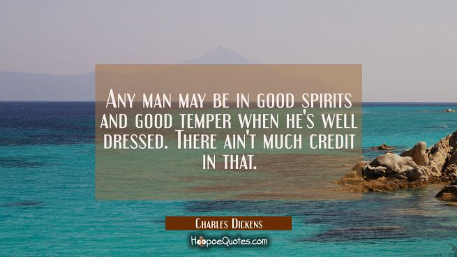 Any man may be in good spirits and good temper when he's well dressed. There ain't much credit in t