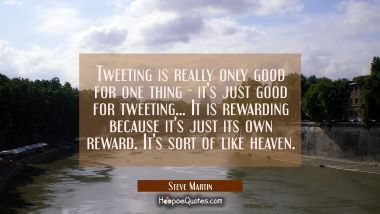 Tweeting is really only good for one thing - it's just good for tweeting... It is rewarding because Steve Martin Quotes