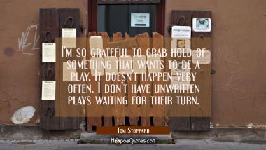 I'm so grateful to grab hold of something that wants to be a play. It doesn't happen very often. I