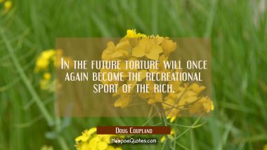 In the future torture will once again become the recreational sport of the rich. Doug Coupland Quotes