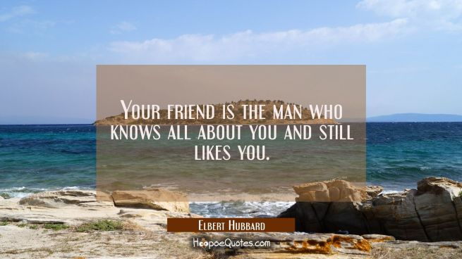 Your friend is the man who knows all about you and still likes you.