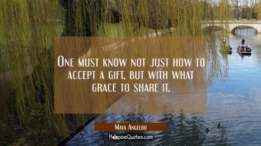 One must know not just how to accept a gift but with what grace to share it. Maya Angelou Quotes