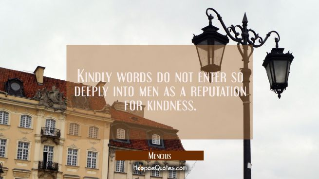 Kindly words do not enter so deeply into men as a reputation for kindness.