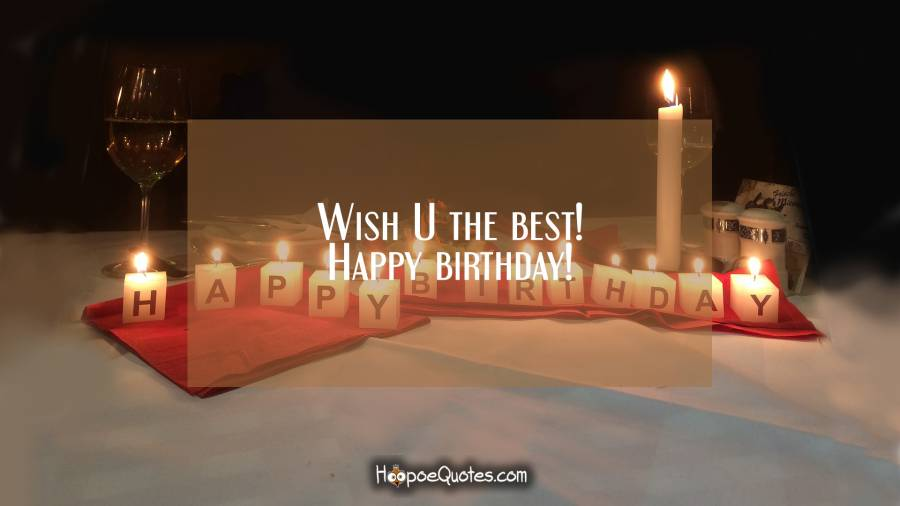 Wish U the best! Happy birthday! Birthday Quotes
