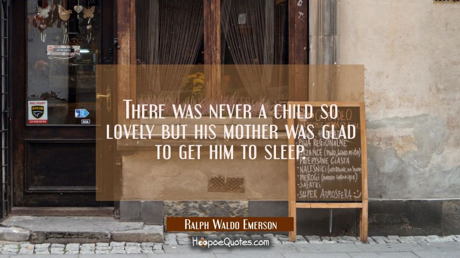 There was never a child so lovely but his mother was glad to get him to sleep. Ralph Waldo Emerson Quotes