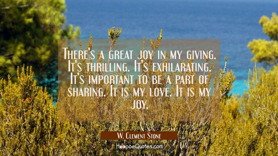 There's a great joy in my giving. It's thrilling. It's exhilarating. It's important to be a part of W. Clement Stone Quotes