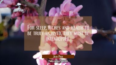 For sleep riches and health to be truly enjoyed they must be interrupted.