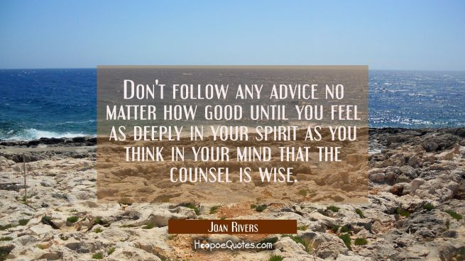 Don't follow any advice no matter how good until you feel as deeply in your spirit as you think in