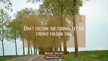 Don't follow the crowd, let the crowd follow you. Margaret Thatcher Quotes