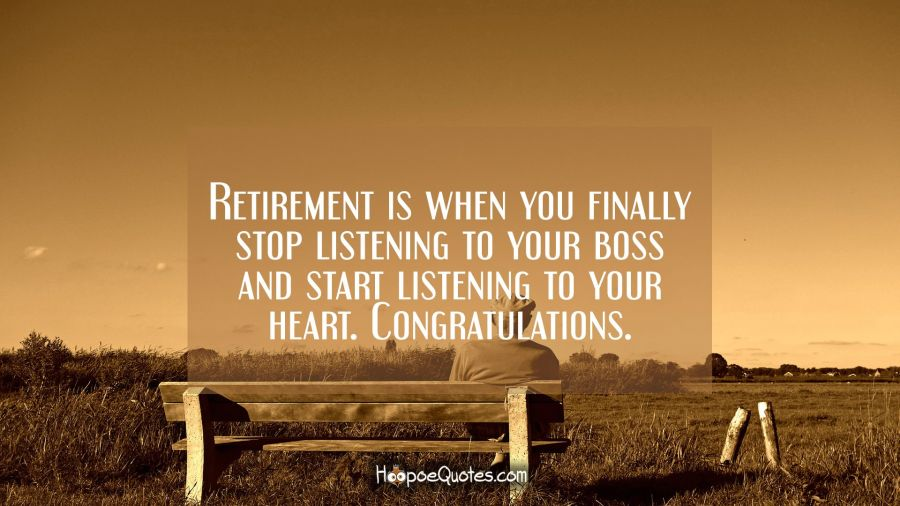 Retirement is when you finally stop listening to your boss and start listening to your heart. Congratulations. Retirement Quotes